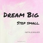 Dream big, step small. A quote by Natalia Walker. Click here to find out how you can live your big dream today on the Inner Creative blog.