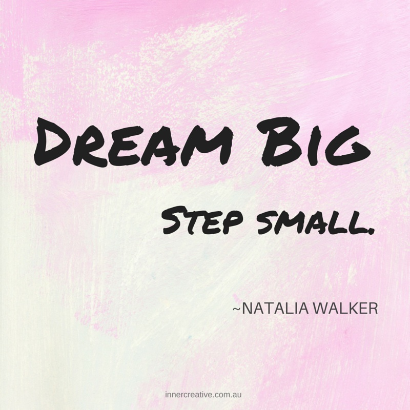 Dream big, step small. Natalia Walker quote. Inner Creative.