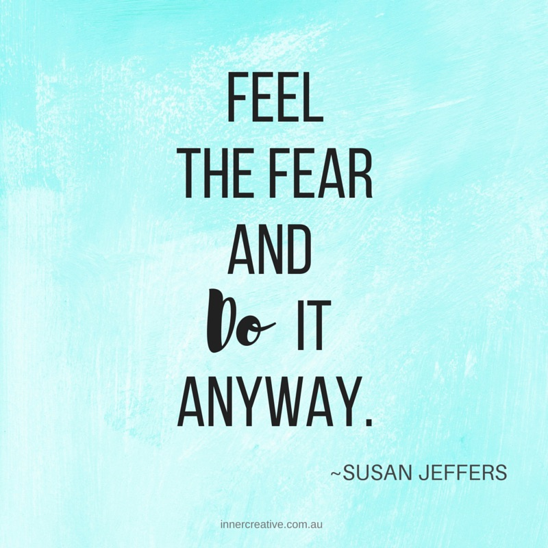 Feel the fear and do it anyway! Susan Jeffers quote featured in Inner Creative blog The Creative Life of Rosie Shilo. innercreative.com.au